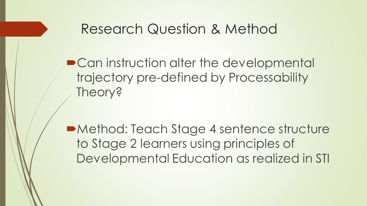 Research Question & Method  Can instruction alter the developmental trajectory pre-defined by Processability Theory?  Method: Teach Stage 4 sentence