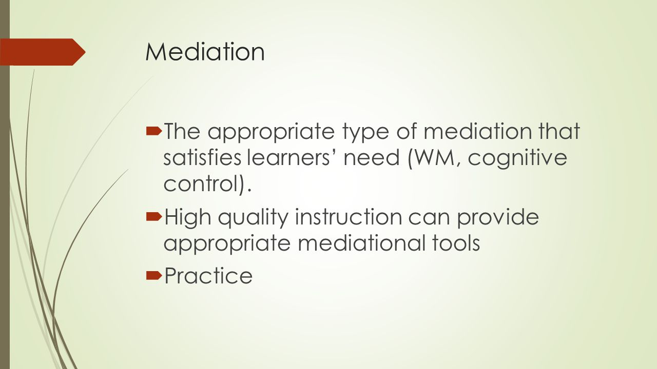 Mediation  The appropriate type of mediation that satisfies learners' need (WM, cognitive control).  High quality instruction can provide appropriat