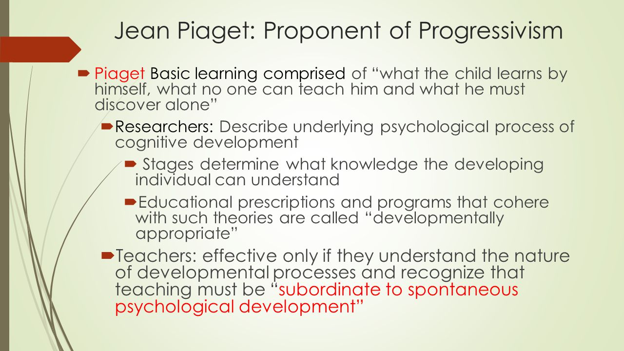 "Jean Piaget: Proponent of Progressivism  Piaget Basic learning comprised of ""what the child learns by himself, what no one can teach him and what he"