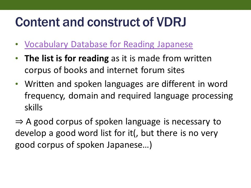 Content and construct of VDRJ Vocabulary Database for Reading Japanese The list is for reading as it is made from written corpus of books and internet forum sites Written and spoken languages are different in word frequency, domain and required language processing skills ⇒ A good corpus of spoken language is necessary to develop a good word list for it(, but there is no very good corpus of spoken Japanese…)