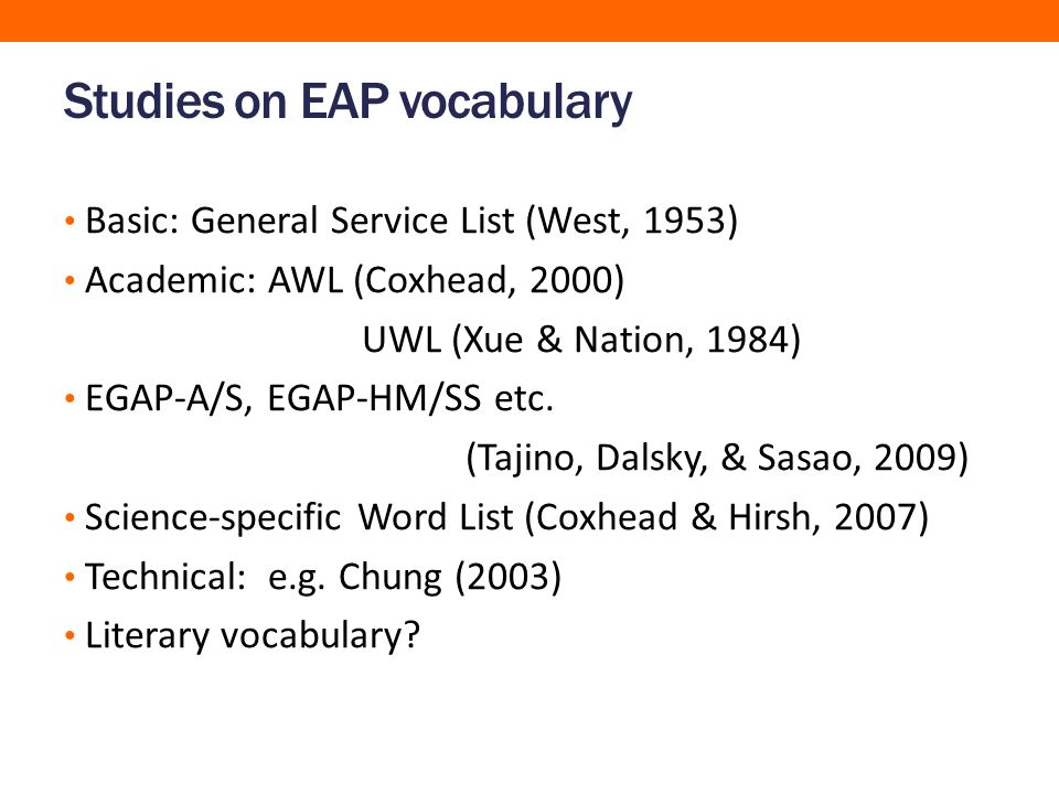 Studies on EAP vocabulary Basic: General Service List (West, 1953) Academic: AWL (Coxhead, 2000) UWL (Xue & Nation, 1984) EGAP-A/S, EGAP-HM/SS etc.