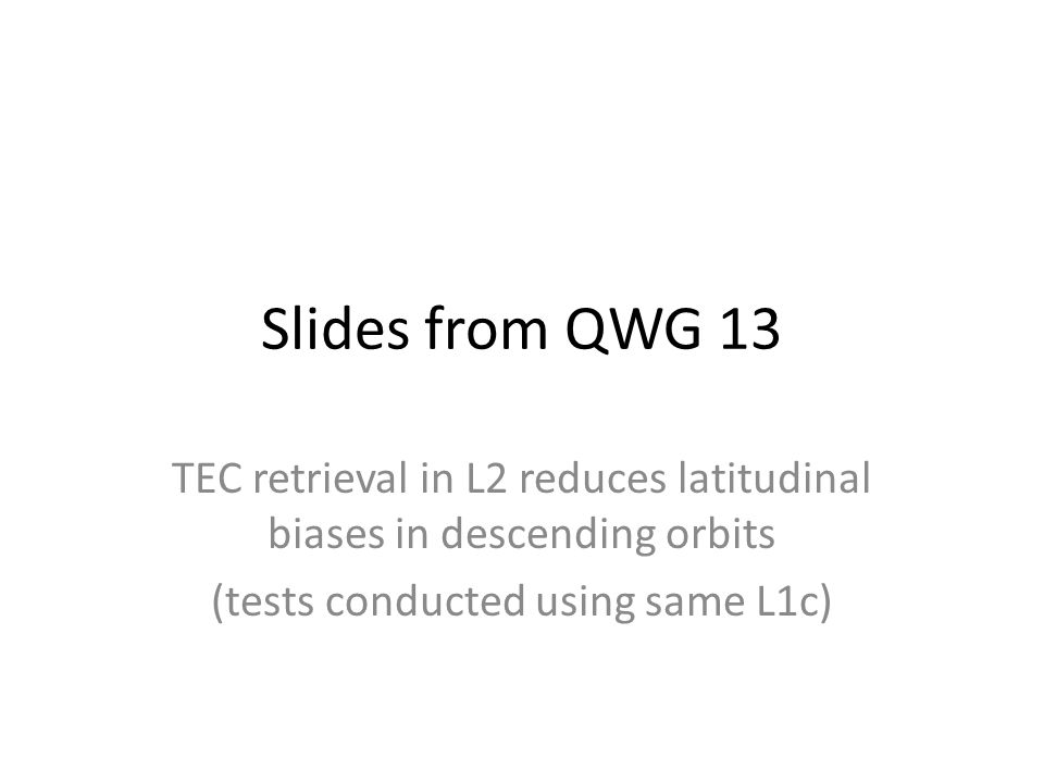Slides from QWG 13 TEC retrieval in L2 reduces latitudinal biases in descending orbits (tests conducted using same L1c)
