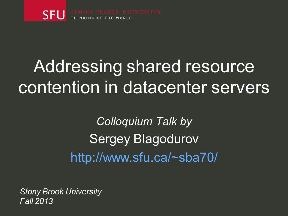 Addressing shared resource contention in datacenter servers Colloquium Talk by Sergey Blagodurov http://www.sfu.ca/~sba70/ Stony Brook University Fall