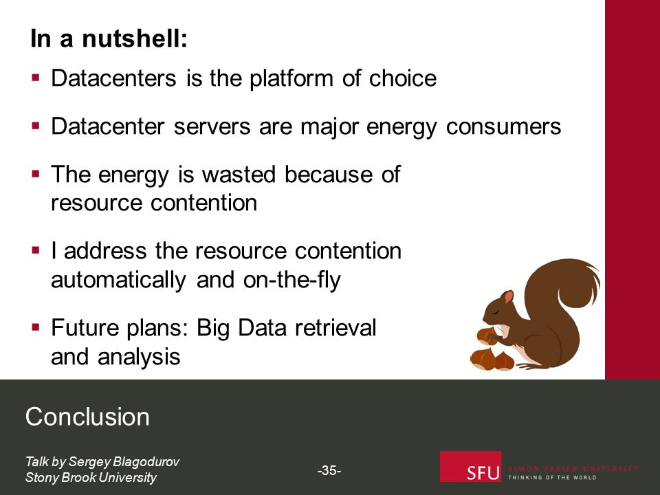 Conclusion Talk by Sergey Blagodurov Stony Brook University In a nutshell:  Datacenters is the platform of choice  Datacenter servers are major energy consumers  The energy is wasted because of resource contention  I address the resource contention automatically and on-the-fly  Future plans: Big Data retrieval and analysis -35-