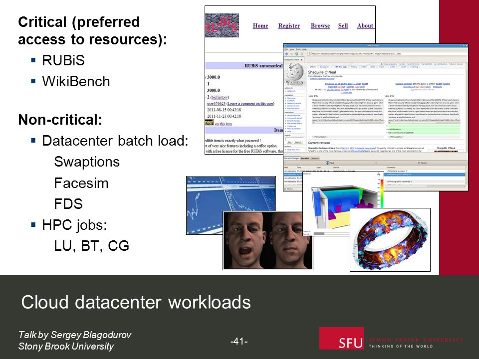Critical (preferred access to resources):  RUBiS  WikiBench Non-critical:  Datacenter batch load: Swaptions Facesim FDS  HPC jobs: LU, BT, CG Cloud datacenter workloads Talk by Sergey Blagodurov Stony Brook University -41-