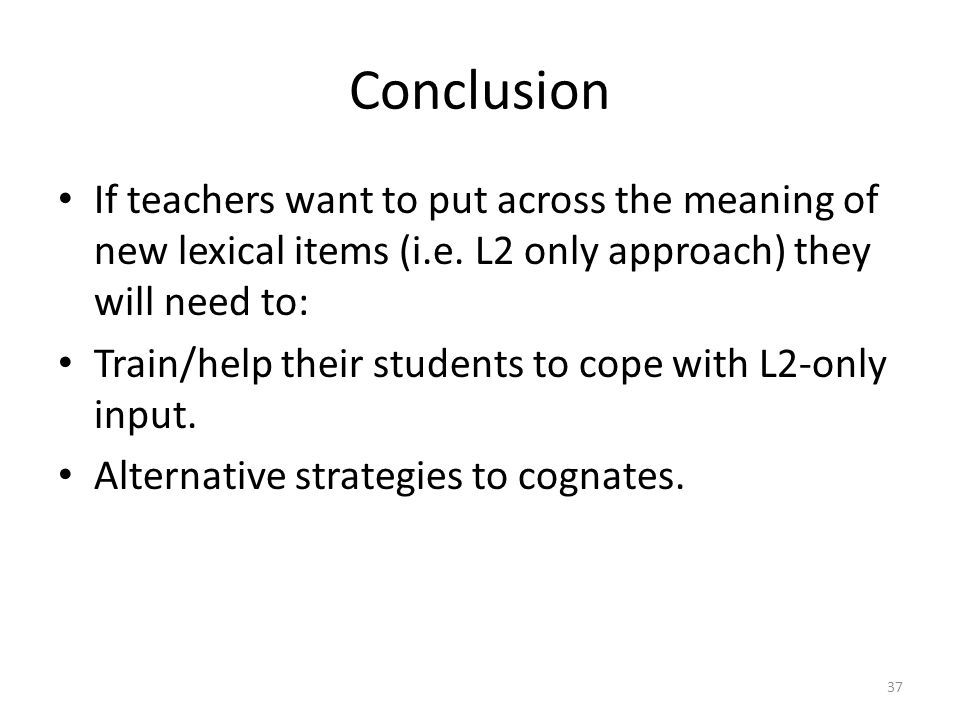 Findings Students' strategies for understanding the L2 word very limited: almost entirely reliant on the cognate nature of the word Students' strategies for understanding the L2 explanations very limited: almost entirely reliant on the cognate nature of any word in the teacher's (spoken) explanation 36
