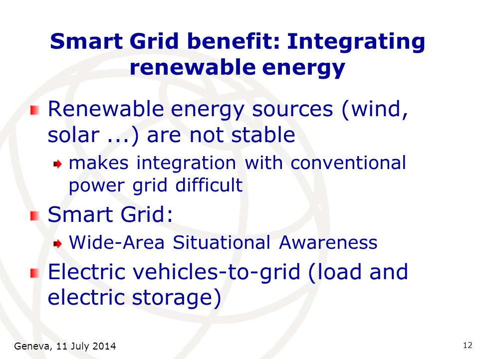 Smart Grid benefit: Integrating renewable energy Renewable energy sources (wind, solar...) are not stable makes integration with conventional power grid difficult Smart Grid: Wide-Area Situational Awareness Electric vehicles-to-grid (load and electric storage) 12 Geneva, 11 July 2014