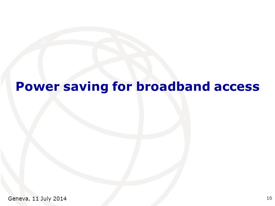 Power saving for broadband access 16 Geneva, 11 July 2014