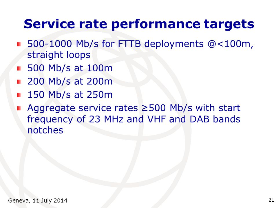 21 Service rate performance targets 500-1000 Mb/s for FTTB deployments @<100m, straight loops 500 Mb/s at 100m 200 Mb/s at 200m 150 Mb/s at 250m Aggregate service rates ≥500 Mb/s with start frequency of 23 MHz and VHF and DAB bands notches Geneva, 11 July 2014