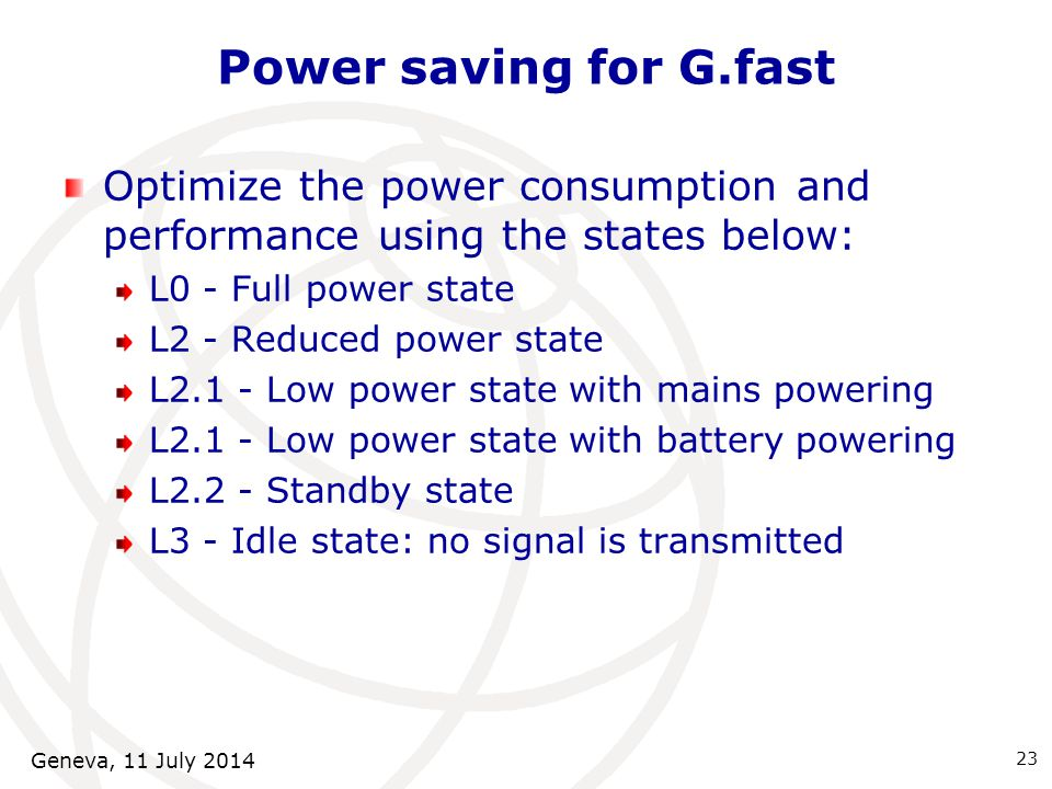 Power saving for G.fast Optimize the power consumption and performance using the states below: L0 - Full power state L2 - Reduced power state L2.1 - Low power state with mains powering L2.1 - Low power state with battery powering L2.2 - Standby state L3 - Idle state: no signal is transmitted 23 Geneva, 11 July 2014