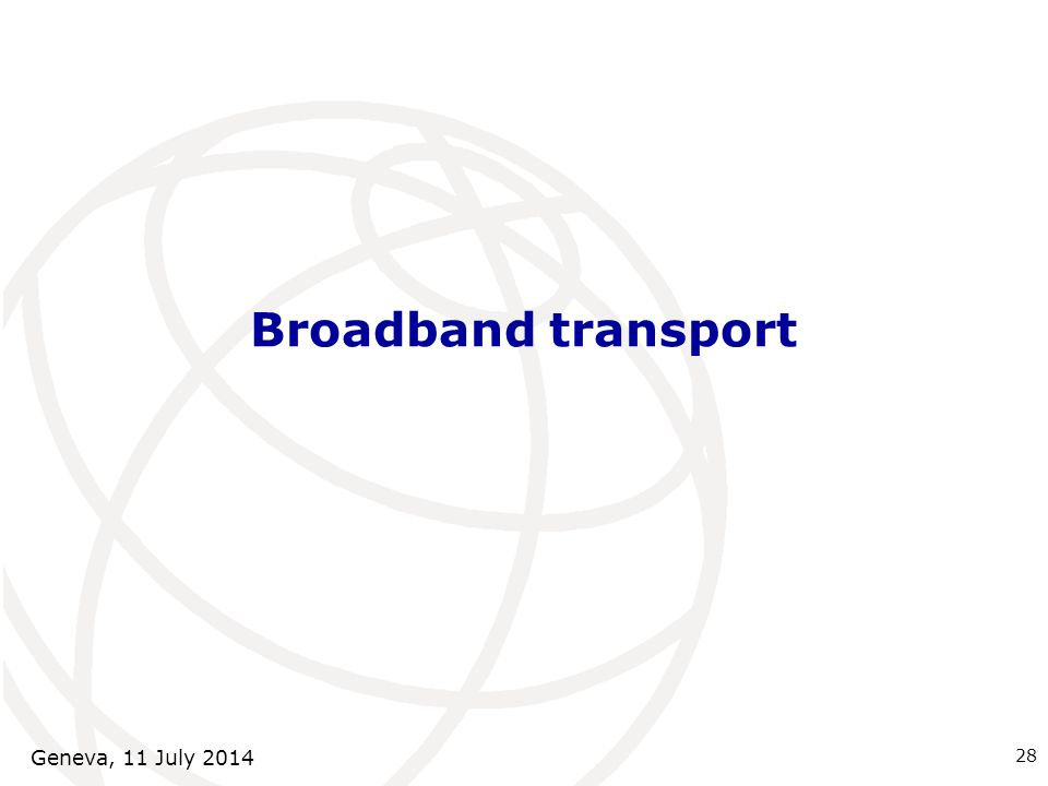 Broadband transport 28 Geneva, 11 July 2014