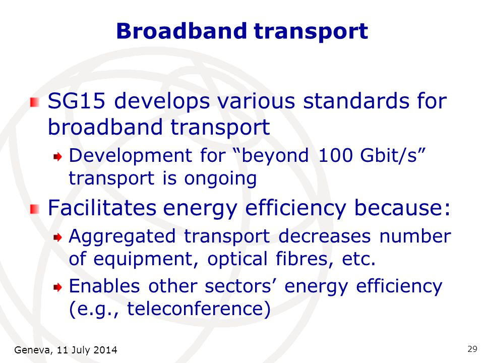 Broadband transport SG15 develops various standards for broadband transport Development for beyond 100 Gbit/s transport is ongoing Facilitates energy efficiency because: Aggregated transport decreases number of equipment, optical fibres, etc.