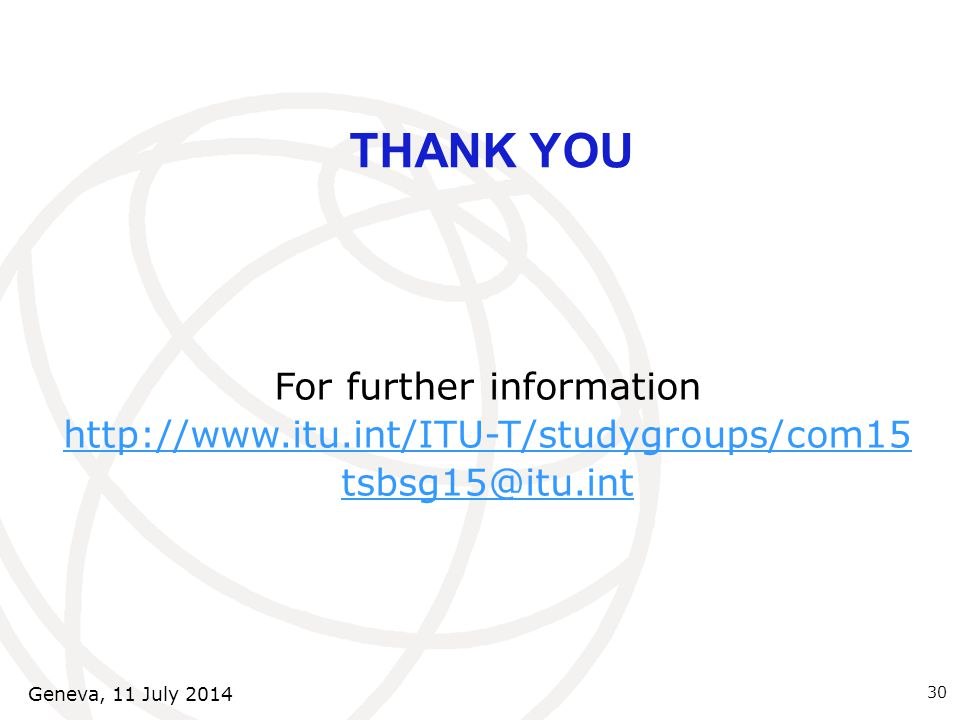 THANK YOU For further information http://www.itu.int/ITU-T/studygroups/com15 tsbsg15@itu.int 30 Geneva, 11 July 2014