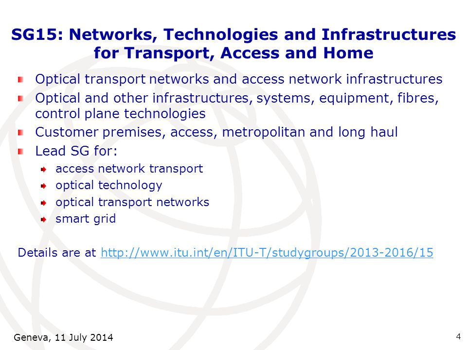 SG15: Networks, Technologies and Infrastructures for Transport, Access and Home Optical transport networks and access network infrastructures Optical and other infrastructures, systems, equipment, fibres, control plane technologies Customer premises, access, metropolitan and long haul Lead SG for: access network transport optical technology optical transport networks smart grid Details are at http://www.itu.int/en/ITU-T/studygroups/2013-2016/15http://www.itu.int/en/ITU-T/studygroups/2013-2016/15 4 Geneva, 11 July 2014
