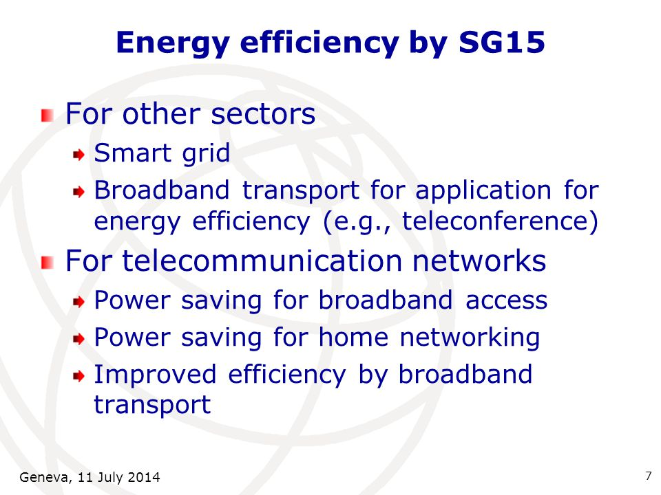 Energy efficiency by SG15 For other sectors Smart grid Broadband transport for application for energy efficiency (e.g., teleconference) For telecommunication networks Power saving for broadband access Power saving for home networking Improved efficiency by broadband transport 7 Geneva, 11 July 2014