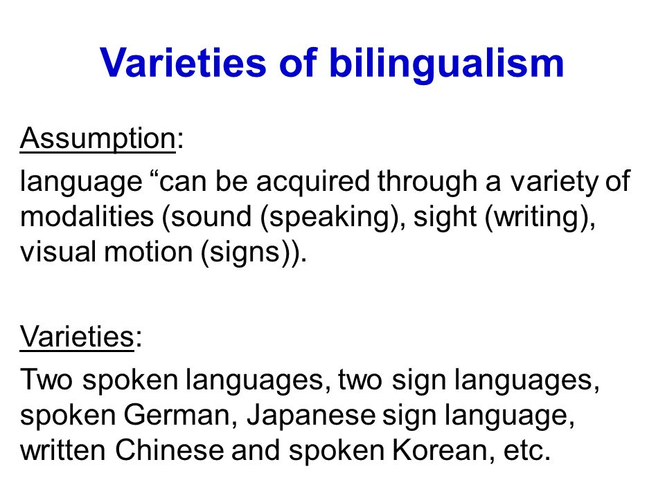 """Varieties of bilingualism Assumption: language """"can be acquired through a variety of modalities (sound (speaking), sight (writing), visual motion (sig"""