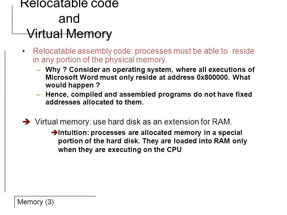Memory (3) Relocatable code and Virtual Memory Relocatable assembly code: processes must be able to reside in any portion of the physical memory.