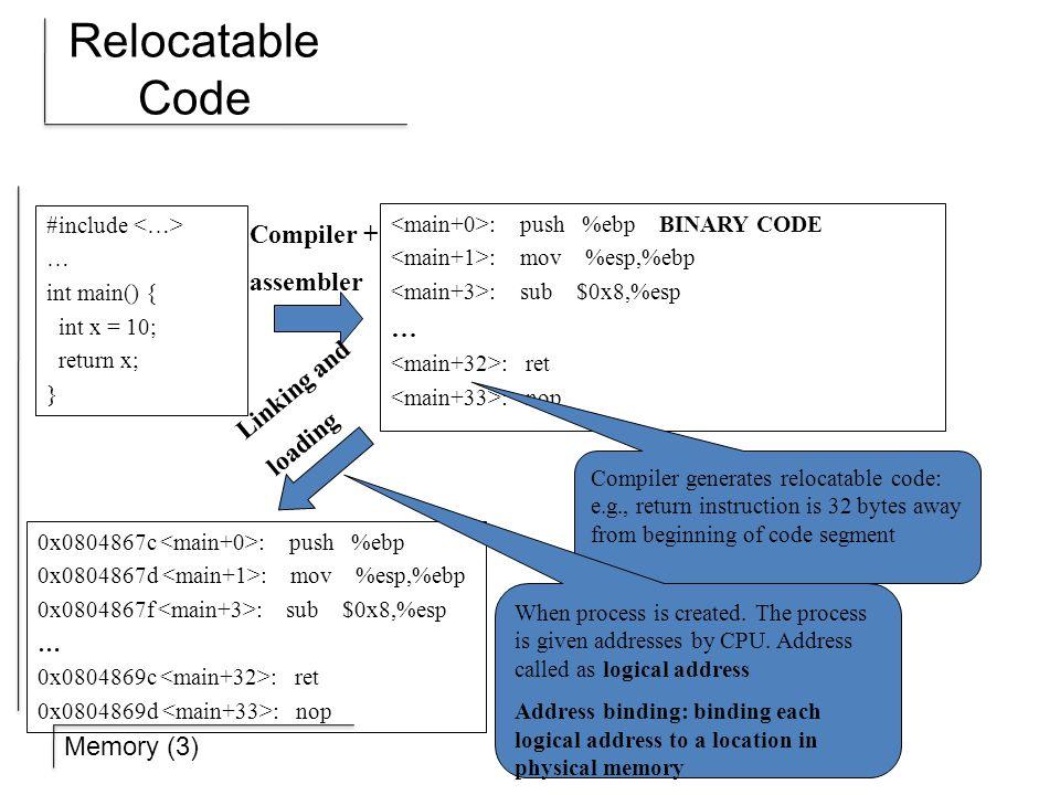 Memory (3) Relocatable Code #include … int main() { int x = 10; return x; } : push %ebp BINARY CODE : mov %esp,%ebp : sub $0x8,%esp … : ret : nop 0x0804867c : push %ebp 0x0804867d : mov %esp,%ebp 0x0804867f : sub $0x8,%esp … 0x0804869c : ret 0x0804869d : nop Compiler + assembler Compiler generates relocatable code: e.g., return instruction is 32 bytes away from beginning of code segment When process is created.