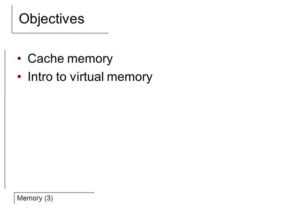 Memory (3) Objectives Cache memory Intro to virtual memory