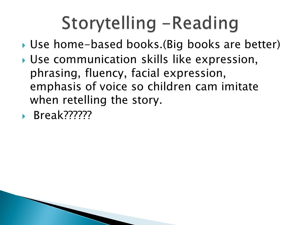  Use home-based books.(Big books are better)  Use communication skills like expression, phrasing, fluency, facial expression, emphasis of voice so children cam imitate when retelling the story.