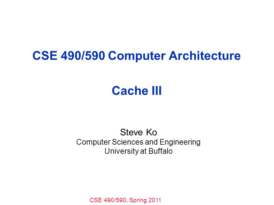 CSE 490/590, Spring 2011 2 Last time… Basic cache architecture –Placement policy –Replacement policy Average memory access time = hit time + miss rate * miss penalty To improve performance, reduce: –hit time –miss rate –and/or miss penalty Primary cache parameters: –Total cache capacity –Cache line size –Associativity