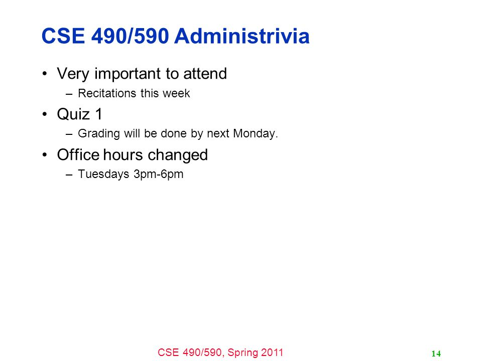 CSE 490/590, Spring 2011 14 CSE 490/590 Administrivia Very important to attend –Recitations this week Quiz 1 –Grading will be done by next Monday.