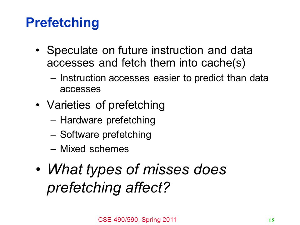 CSE 490/590, Spring 2011 15 Prefetching Speculate on future instruction and data accesses and fetch them into cache(s) –Instruction accesses easier to predict than data accesses Varieties of prefetching –Hardware prefetching –Software prefetching –Mixed schemes What types of misses does prefetching affect
