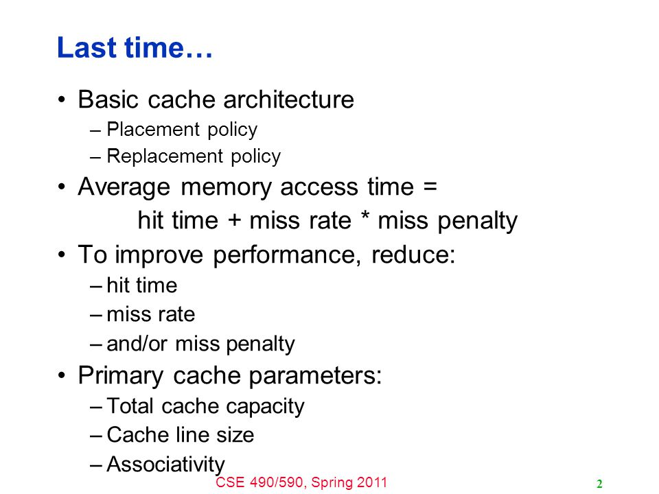 CSE 490/590, Spring 2011 2 Last time… Basic cache architecture –Placement policy –Replacement policy Average memory access time = hit time + miss rate