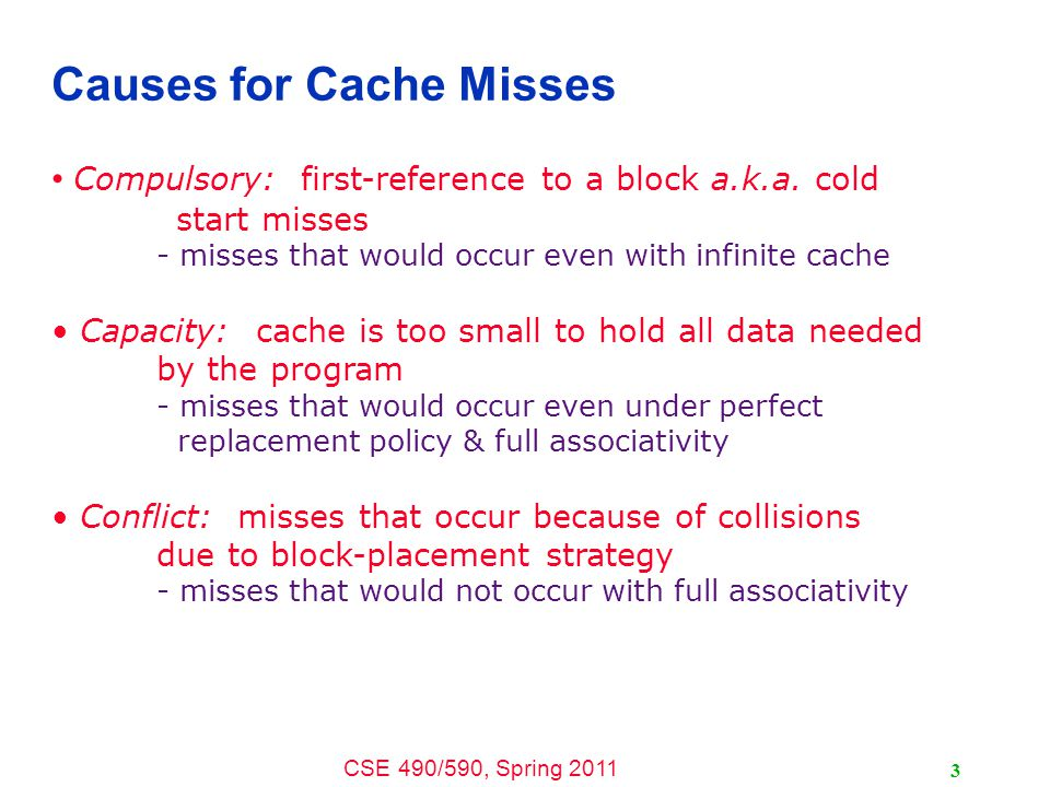 CSE 490/590, Spring 2011 4 Effect of Cache Parameters on Performance Larger cache size + reduces capacity and conflict misses - hit time will increase Higher associativity + reduces conflict misses - may increase hit time Larger block size + reduces compulsory and capacity (reload) misses - increases conflict misses and miss penalty