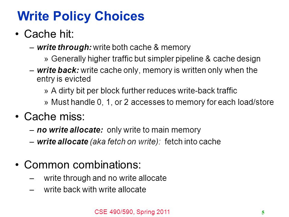 CSE 490/590, Spring 2011 5 Write Policy Choices Cache hit: –write through: write both cache & memory »Generally higher traffic but simpler pipeline & cache design –write back: write cache only, memory is written only when the entry is evicted »A dirty bit per block further reduces write-back traffic »Must handle 0, 1, or 2 accesses to memory for each load/store Cache miss: –no write allocate: only write to main memory –write allocate (aka fetch on write): fetch into cache Common combinations: –write through and no write allocate –write back with write allocate