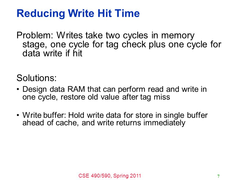 CSE 490/590, Spring 2011 7 Reducing Write Hit Time Problem: Writes take two cycles in memory stage, one cycle for tag check plus one cycle for data write if hit Solutions: Design data RAM that can perform read and write in one cycle, restore old value after tag miss Write buffer: Hold write data for store in single buffer ahead of cache, and write returns immediately