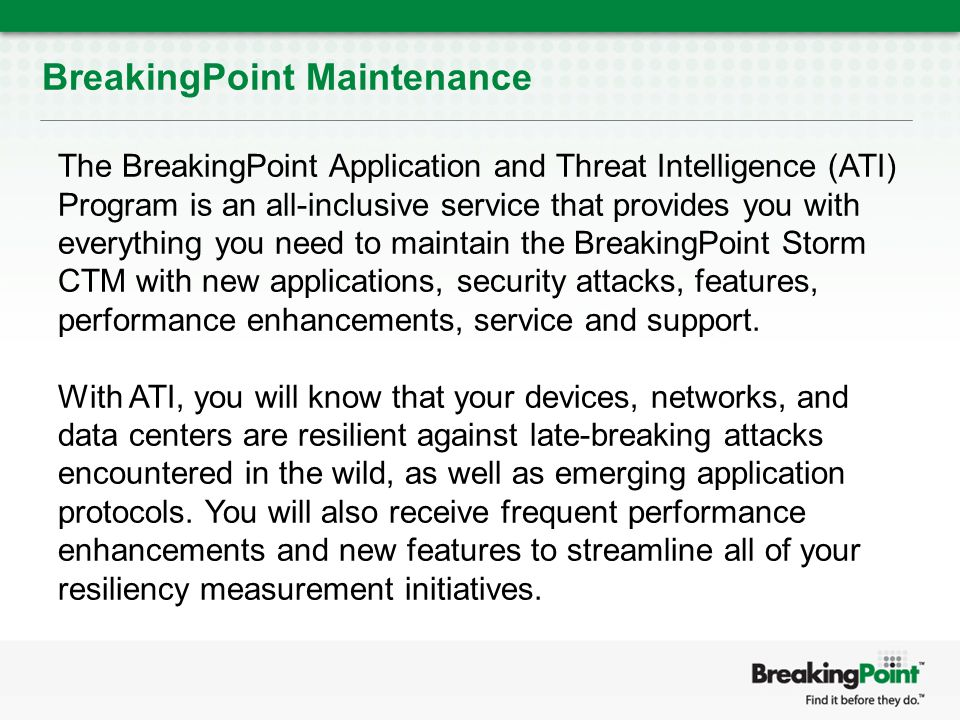 BreakingPoint Maintenance The BreakingPoint Application and Threat Intelligence (ATI) Program is an all-inclusive service that provides you with everything you need to maintain the BreakingPoint Storm CTM with new applications, security attacks, features, performance enhancements, service and support.