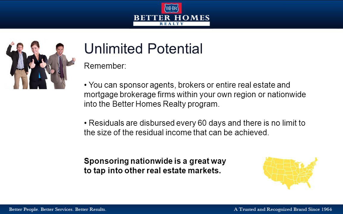 Remember: You can sponsor agents, brokers or entire real estate and mortgage brokerage firms within your own region or nationwide into the Better Homes Realty program.