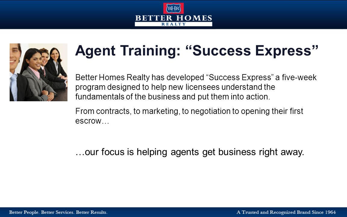 Better Homes Realty has developed Success Express a five-week program designed to help new licensees understand the fundamentals of the business and put them into action.
