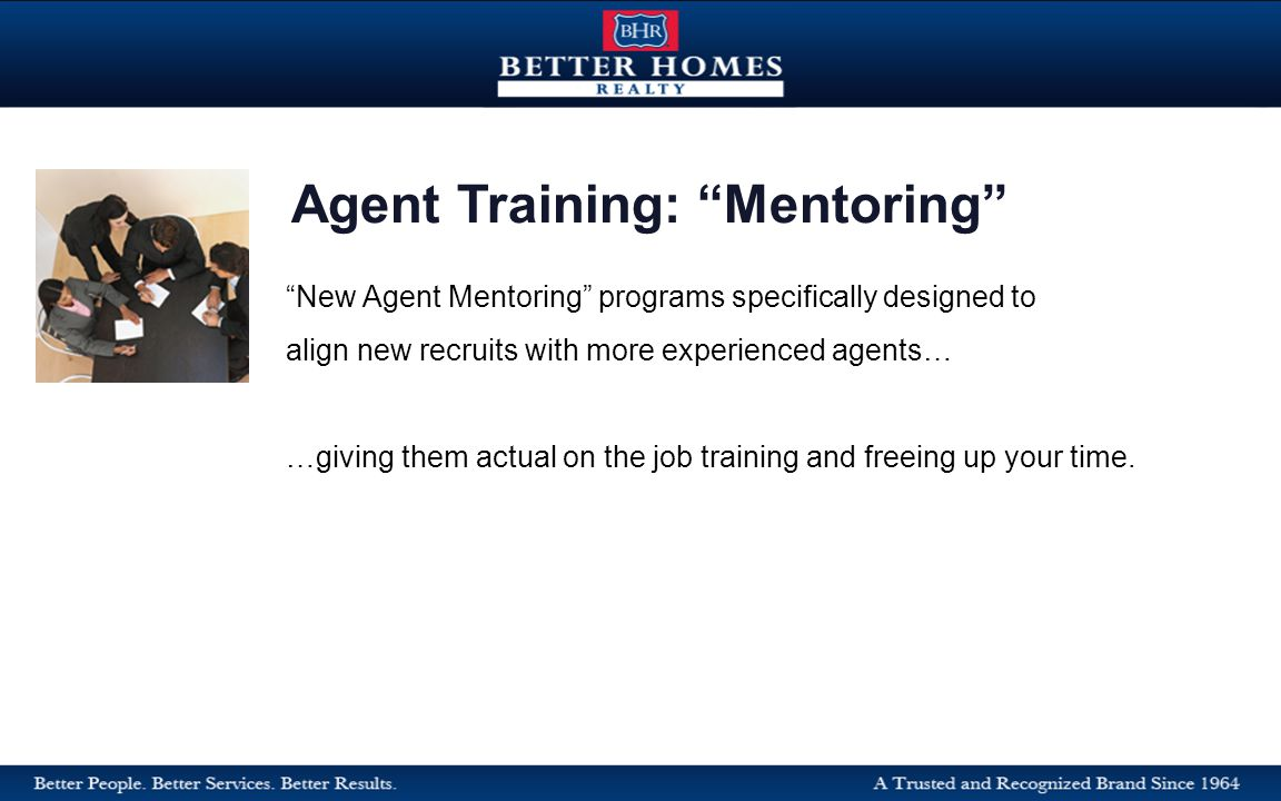 New Agent Mentoring programs specifically designed to align new recruits with more experienced agents… …giving them actual on the job training and freeing up your time.