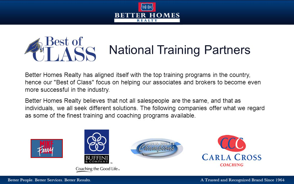 Better Homes Realty has aligned itself with the top training programs in the country, hence our Best of Class focus on helping our associates and brokers to become even more successful in the industry.