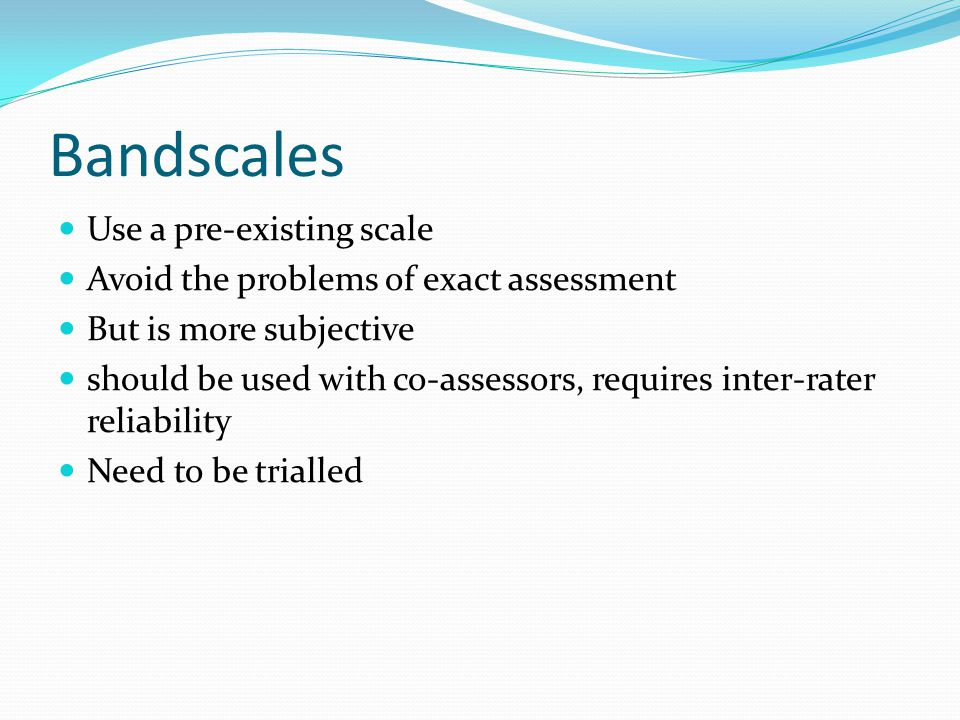 Bandscales Use a pre-existing scale Avoid the problems of exact assessment But is more subjective should be used with co-assessors, requires inter-rater reliability Need to be trialled