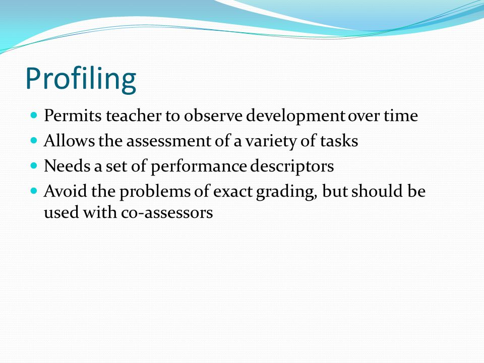 Profiling Permits teacher to observe development over time Allows the assessment of a variety of tasks Needs a set of performance descriptors Avoid the problems of exact grading, but should be used with co-assessors