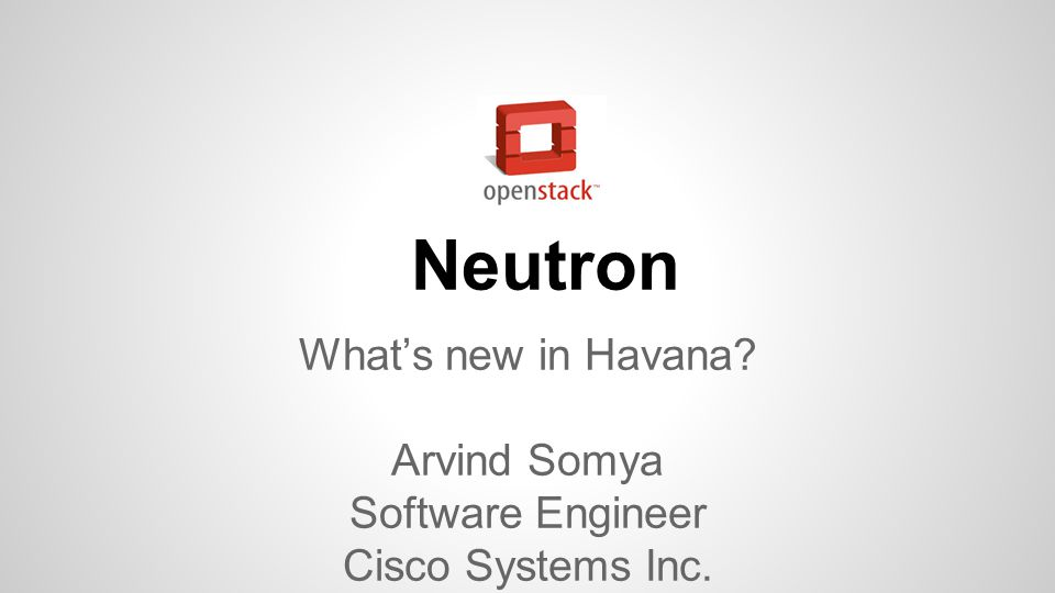 Neutron What's new in Havana? Arvind Somya Software Engineer Cisco Systems Inc.