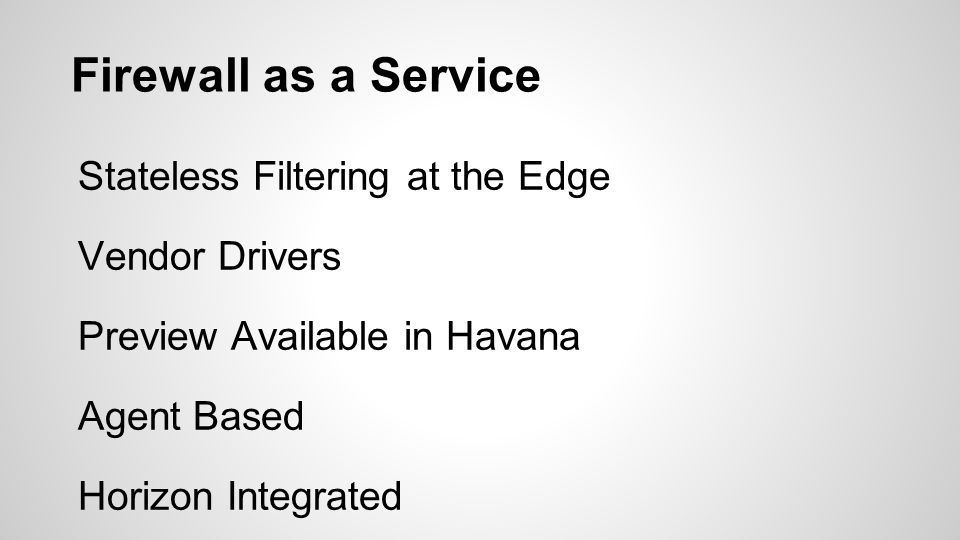 Firewall as a Service Stateless Filtering at the Edge Vendor Drivers Preview Available in Havana Agent Based Horizon Integrated