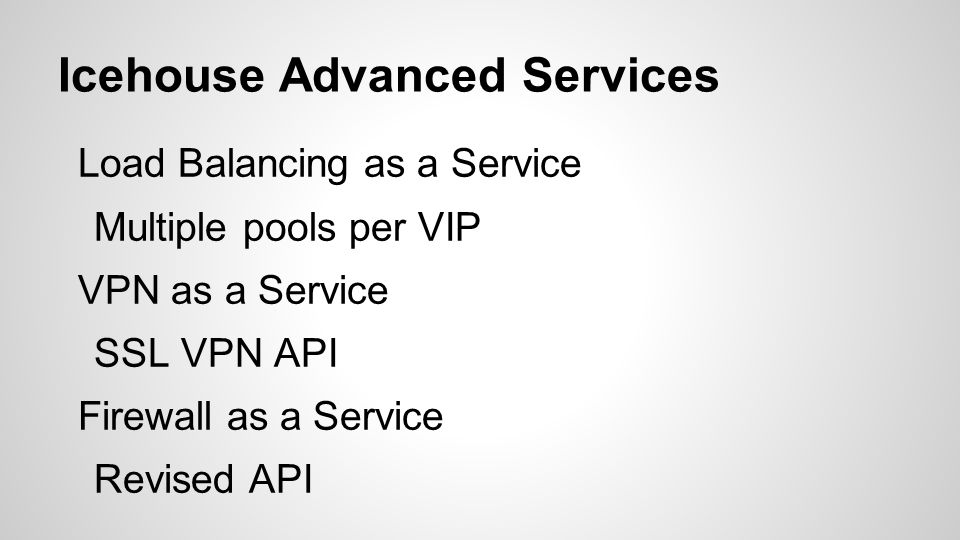 Icehouse Advanced Services Load Balancing as a Service Multiple pools per VIP VPN as a Service SSL VPN API Firewall as a Service Revised API