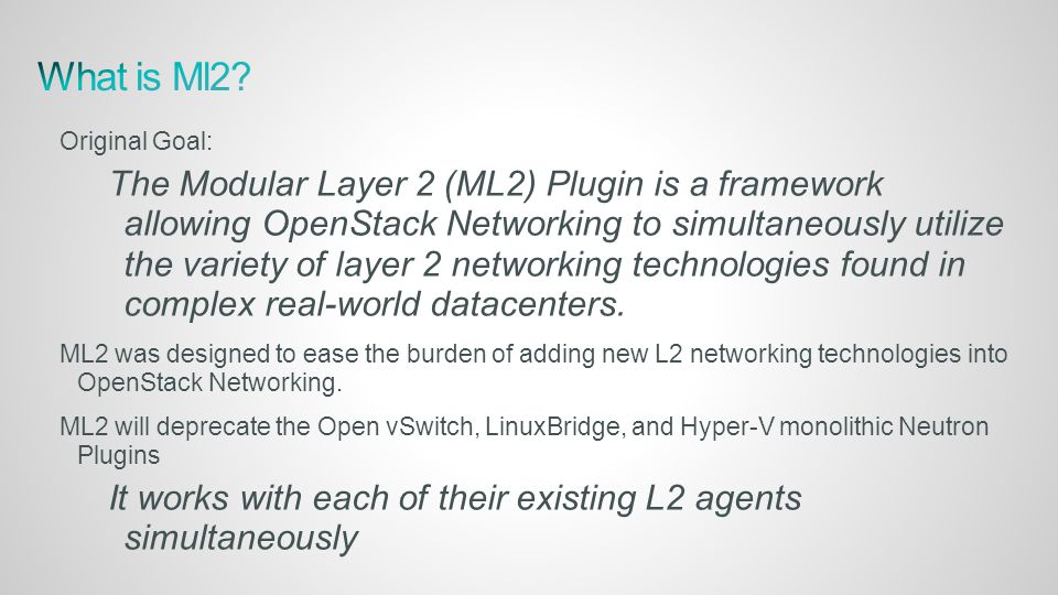 Original Goal: The Modular Layer 2 (ML2) Plugin is a framework allowing OpenStack Networking to simultaneously utilize the variety of layer 2 networking technologies found in complex real-world datacenters.