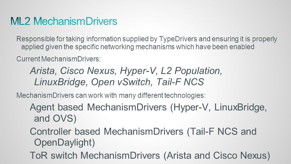 Responsible for taking information supplied by TypeDrivers and ensuring it is properly applied given the specific networking mechanisms which have been enabled Current MechanismDrivers: Arista, Cisco Nexus, Hyper-V, L2 Population, LinuxBridge, Open vSwitch, Tail-F NCS MechanismDrivers can work with many different technologies: Agent based MechanismDrivers (Hyper-V, LinuxBridge, and OVS) Controller based MechanismDrivers (Tail-F NCS and OpenDaylight) ToR switch MechanismDrivers (Arista and Cisco Nexus)