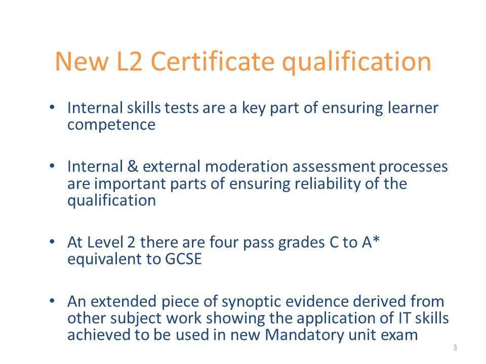 New L2 Certificate qualification Internal skills tests are a key part of ensuring learner competence Internal & external moderation assessment processes are important parts of ensuring reliability of the qualification At Level 2 there are four pass grades C to A* equivalent to GCSE An extended piece of synoptic evidence derived from other subject work showing the application of IT skills achieved to be used in new Mandatory unit exam 3