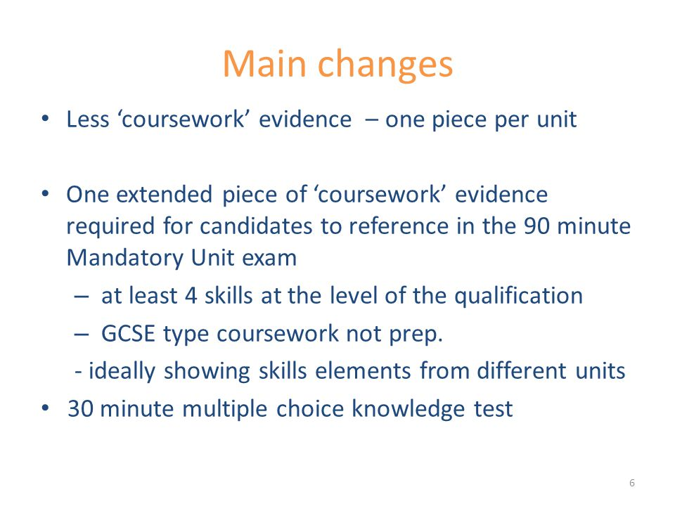 Main changes Less 'coursework' evidence – one piece per unit One extended piece of 'coursework' evidence required for candidates to reference in the 90 minute Mandatory Unit exam – at least 4 skills at the level of the qualification – GCSE type coursework not prep.