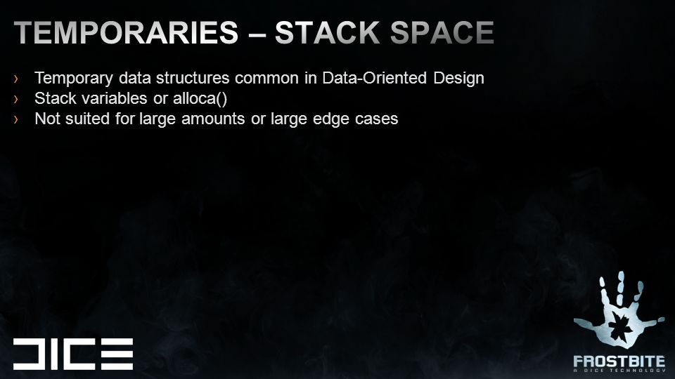 ›Temporary data structures common in Data-Oriented Design ›Stack variables or alloca() ›Not suited for large amounts or large edge cases