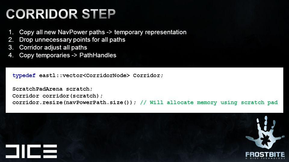 typedef eastl::vector Corridor; ScratchPadArena scratch; Corridor corridor(scratch); corridor.resize(navPowerPath.size()); // Will allocate memory usi