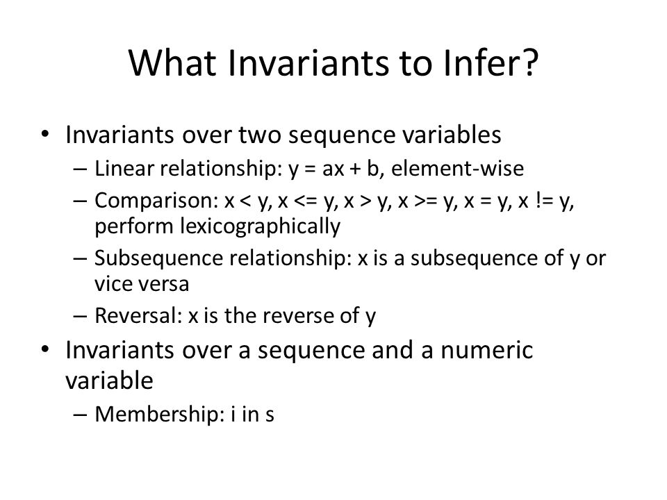 What Invariants to Infer? Invariants over two sequence variables – Linear relationship: y = ax + b, element-wise – Comparison: x y, x >= y, x = y, x !