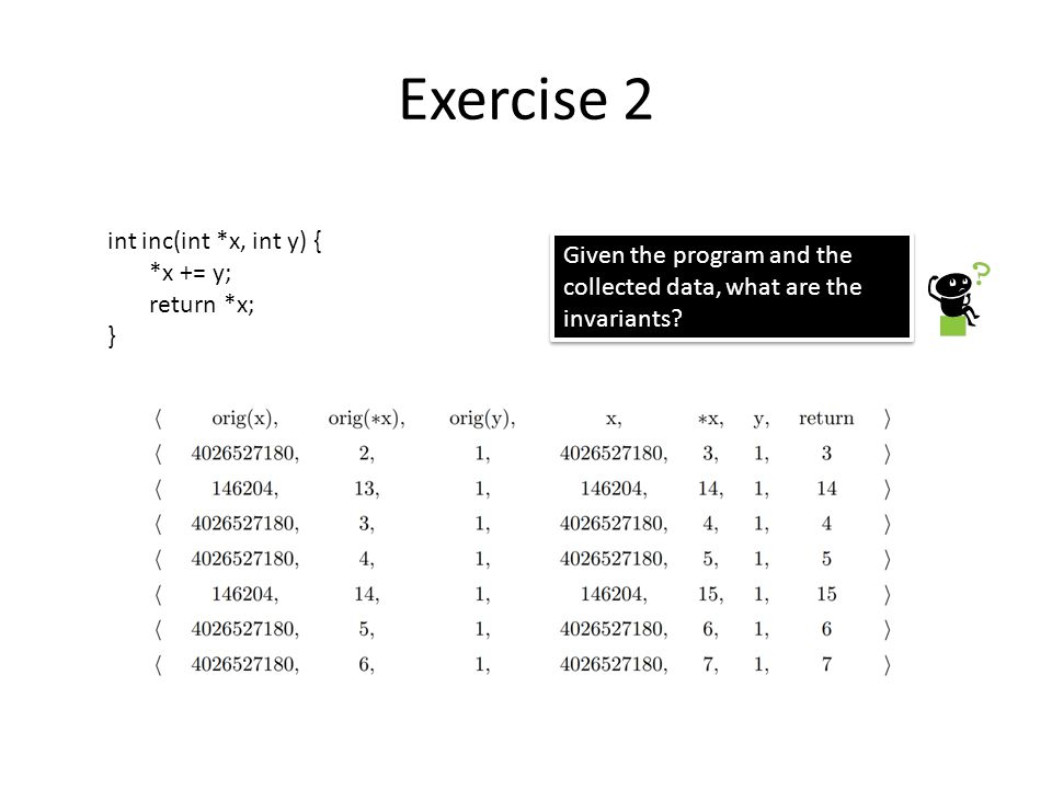 Exercise 2 int inc(int *x, int y) { *x += y; return *x; } Given the program and the collected data, what are the invariants?