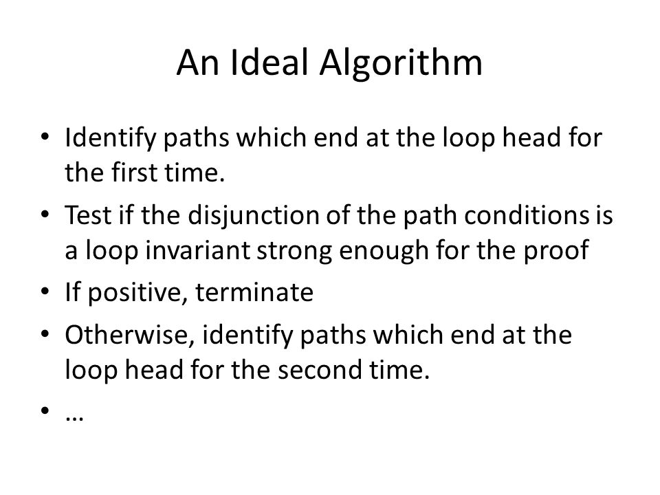 An Ideal Algorithm Identify paths which end at the loop head for the first time. Test if the disjunction of the path conditions is a loop invariant st